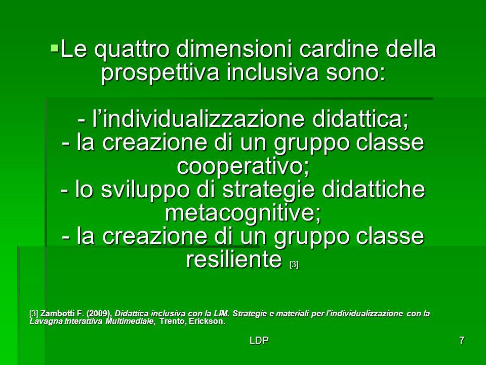Le quattro dimensioni cardine della prospettiva inclusiva sono: - l'individualizzazione didattica; - la creazione di un gruppo classe cooperativo; - lo sviluppo di strategie didattiche metacognitive; - la creazione di un gruppo classe resiliente [3].